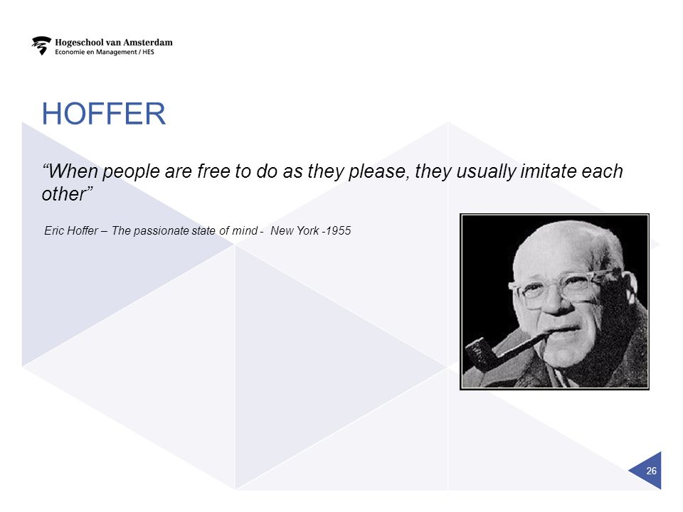 HOFFER When people are free to do as they please, they usually imitate each other Eric Hoffer – The passionate state of mind - New York -1955 26