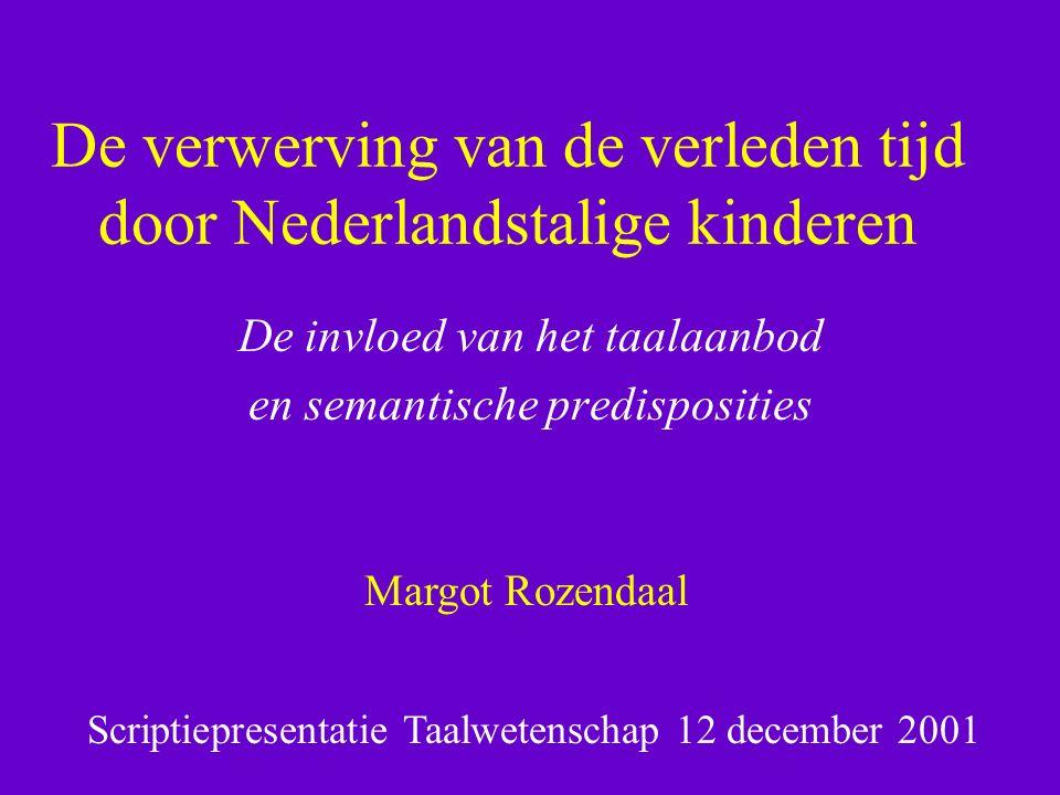 De verwerving van de verleden tijd door Nederlandstalige kinderen De invloed van het taalaanbod en semantische predisposities Margot Rozendaal Scriptiepresentatie Taalwetenschap 12 december 2001
