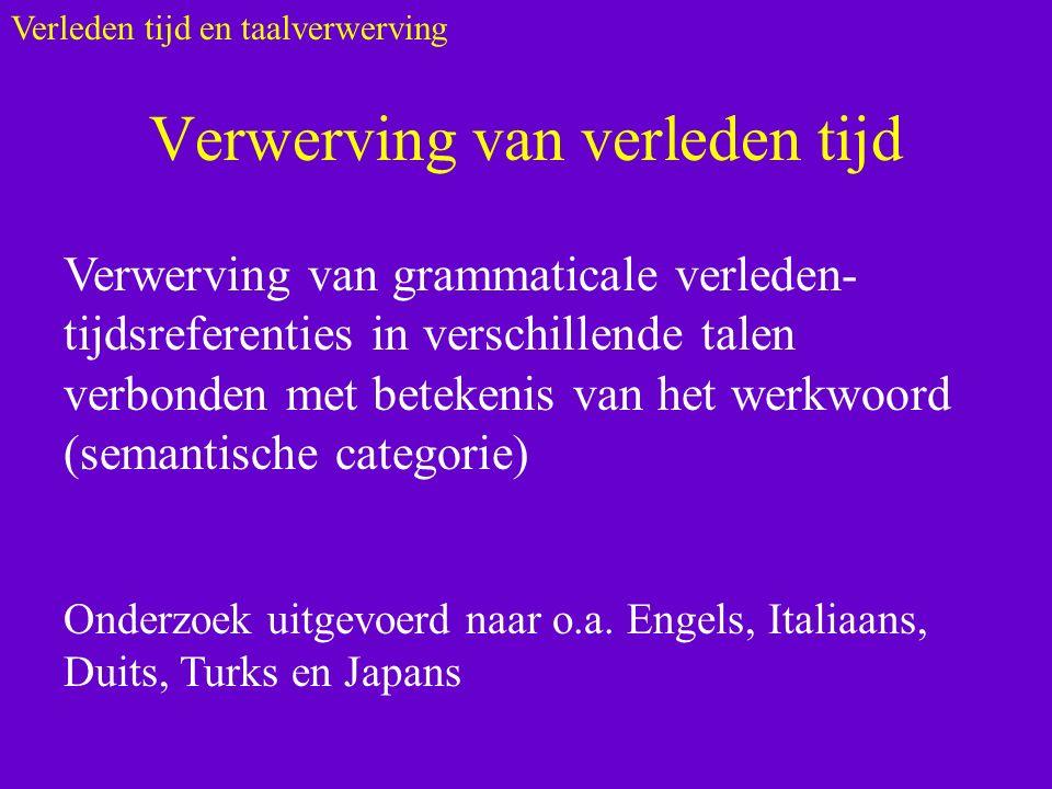 Verwerving van verleden tijd Verwerving van grammaticale verleden- tijdsreferenties in verschillende talen verbonden met betekenis van het werkwoord (semantische categorie) Onderzoek uitgevoerd naar o.a.