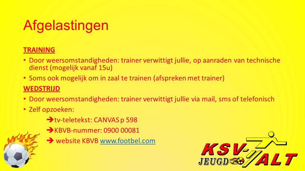 Afgelastingen TRAINING Door weersomstandigheden: trainer verwittigt jullie, op aanraden van technische dienst (mogelijk vanaf 15u) Soms ook mogelijk om in zaal te trainen (afspreken met trainer) WEDSTRIJD Door weersomstandigheden: trainer verwittigt jullie via mail, sms of telefonisch Zelf opzoeken:  tv-teletekst: CANVAS p 598  KBVB-nummer: 0900 00081  website KBVB www.footbel.comwww.footbel.com