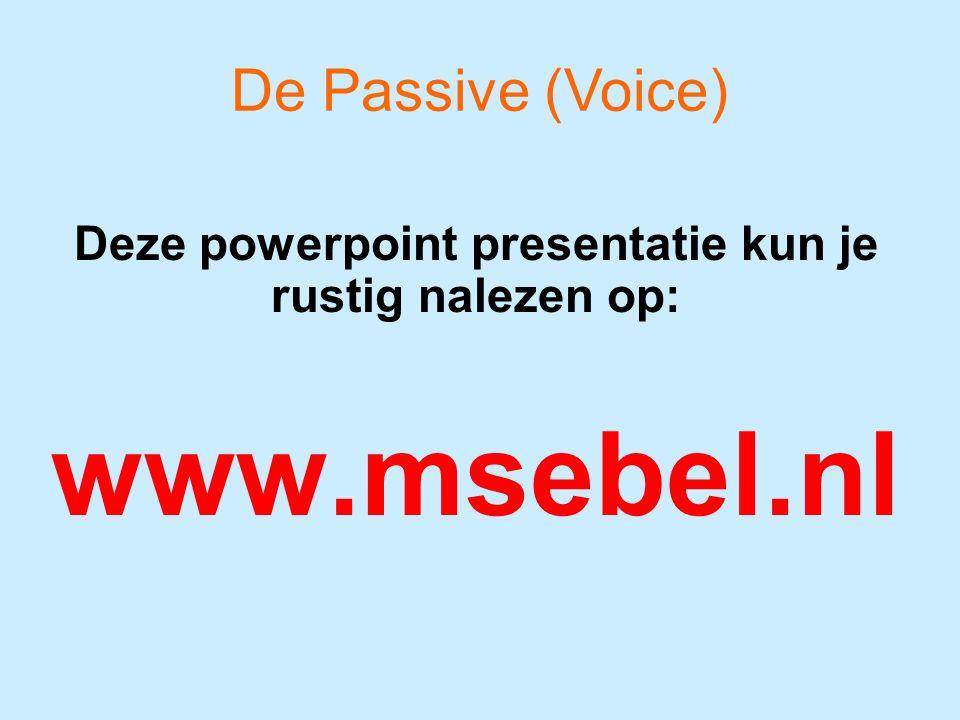 Deze powerpoint presentatie kun je rustig nalezen op: www.msebel.nl De Passive (Voice)