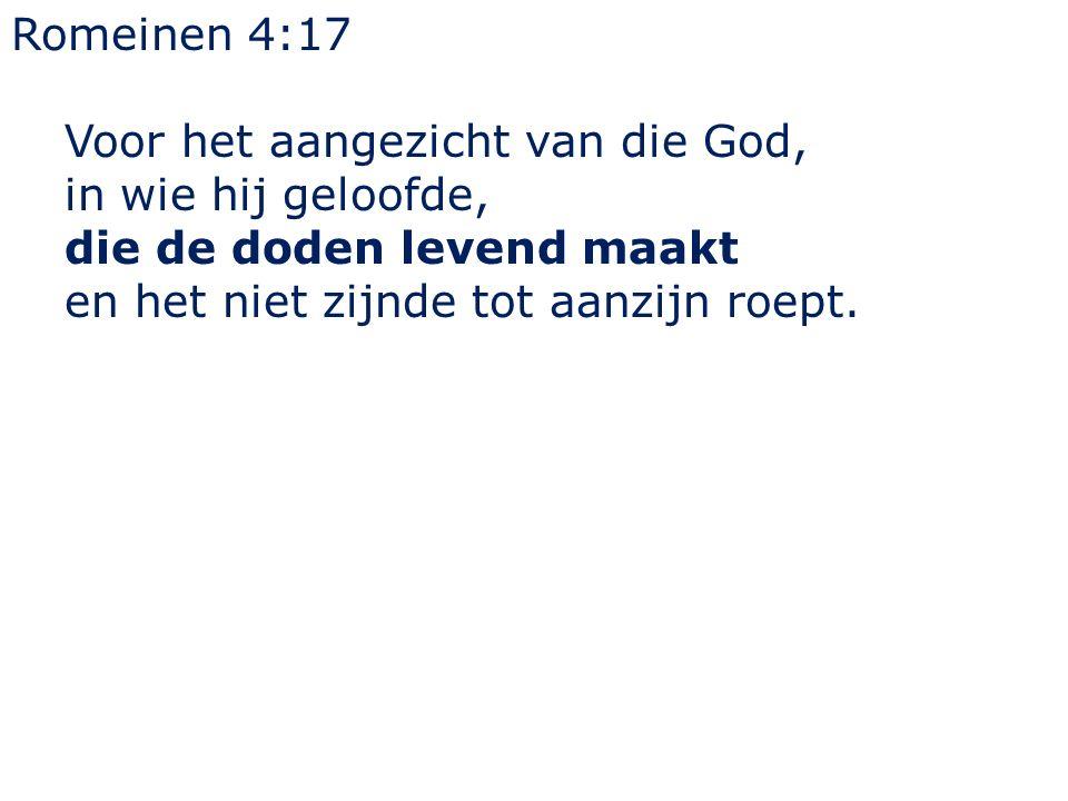 Romeinen 4:17 Voor het aangezicht van die God, in wie hij geloofde, die de doden levend maakt en het niet zijnde tot aanzijn roept.