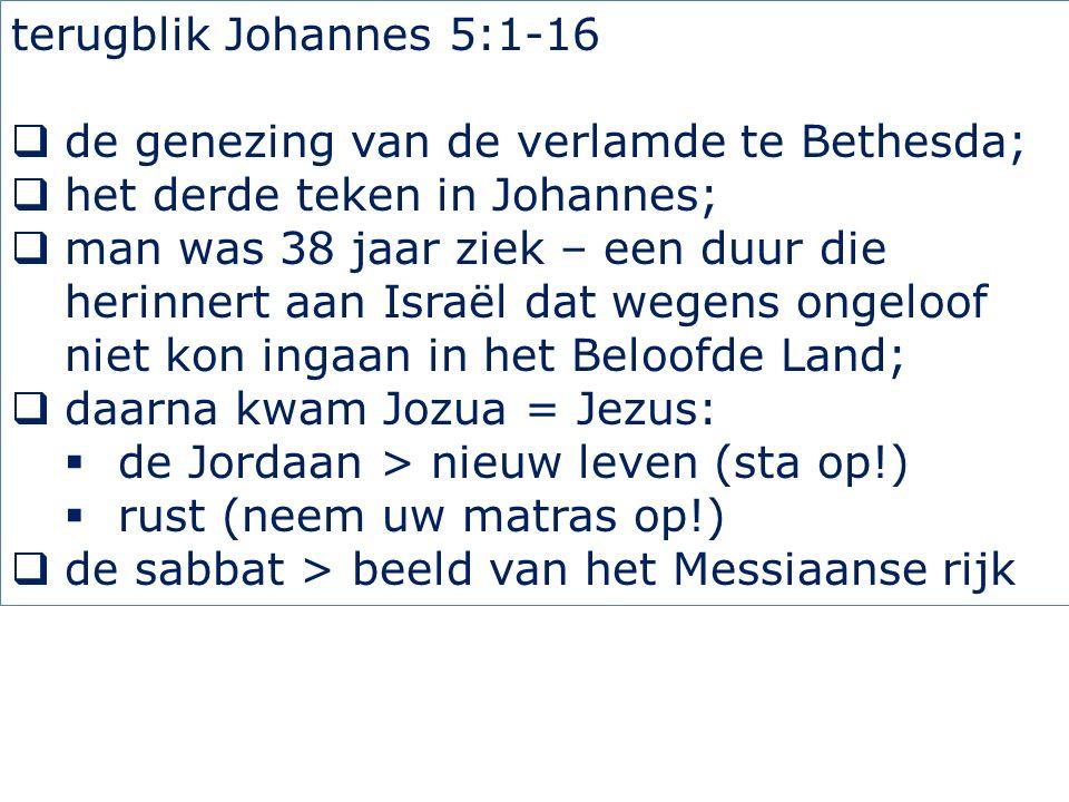 terugblik Johannes 5:1-16  de genezing van de verlamde te Bethesda;  het derde teken in Johannes;  man was 38 jaar ziek – een duur die herinnert aan Israël dat wegens ongeloof niet kon ingaan in het Beloofde Land;  daarna kwam Jozua = Jezus:  de Jordaan > nieuw leven (sta op!)  rust (neem uw matras op!)  de sabbat > beeld van het Messiaanse rijk