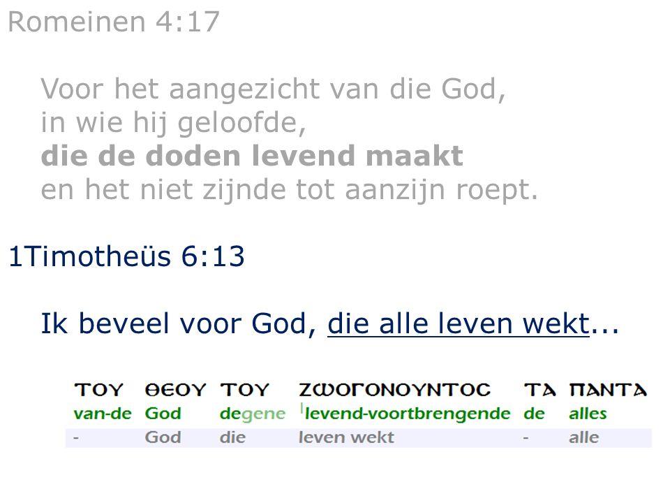 Romeinen 4:17 Voor het aangezicht van die God, in wie hij geloofde, die de doden levend maakt en het niet zijnde tot aanzijn roept. 1Timotheüs 6:13 Ik