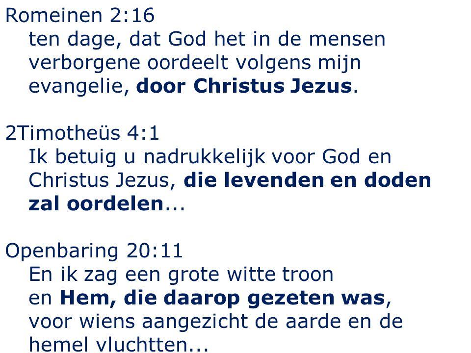 Romeinen 2:16 ten dage, dat God het in de mensen verborgene oordeelt volgens mijn evangelie, door Christus Jezus. 2Timotheüs 4:1 Ik betuig u nadrukkel