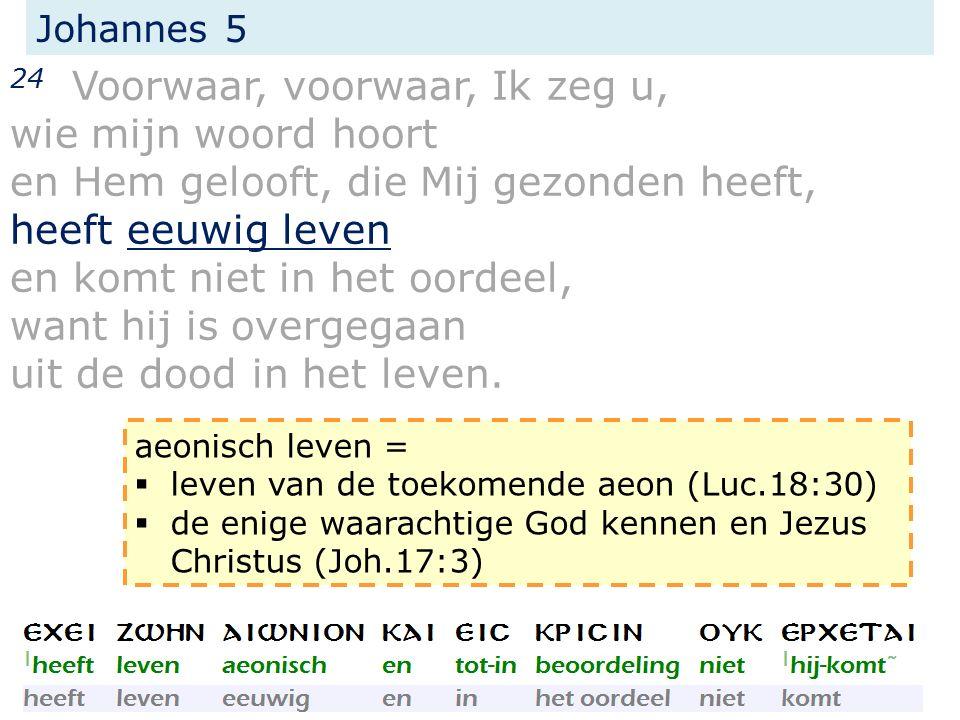 Johannes 5 24 Voorwaar, voorwaar, Ik zeg u, wie mijn woord hoort en Hem gelooft, die Mij gezonden heeft, heeft eeuwig leven en komt niet in het oordeel, want hij is overgegaan uit de dood in het leven.