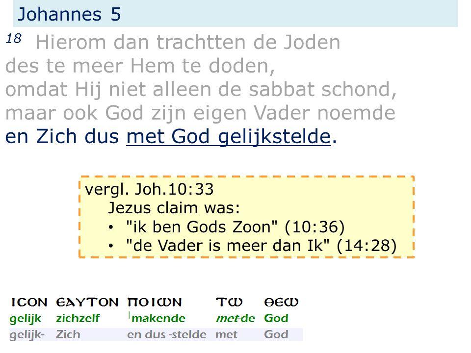 Johannes 5 18 Hierom dan trachtten de Joden des te meer Hem te doden, omdat Hij niet alleen de sabbat schond, maar ook God zijn eigen Vader noemde en Zich dus met God gelijkstelde.
