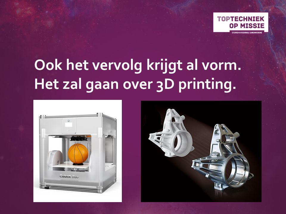 Ook het vervolg krijgt al vorm. Het zal gaan over 3D printing.