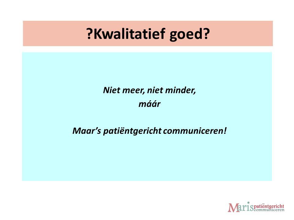 Kwalitatief goed Niet meer, niet minder, máár Maar's patiëntgericht communiceren!