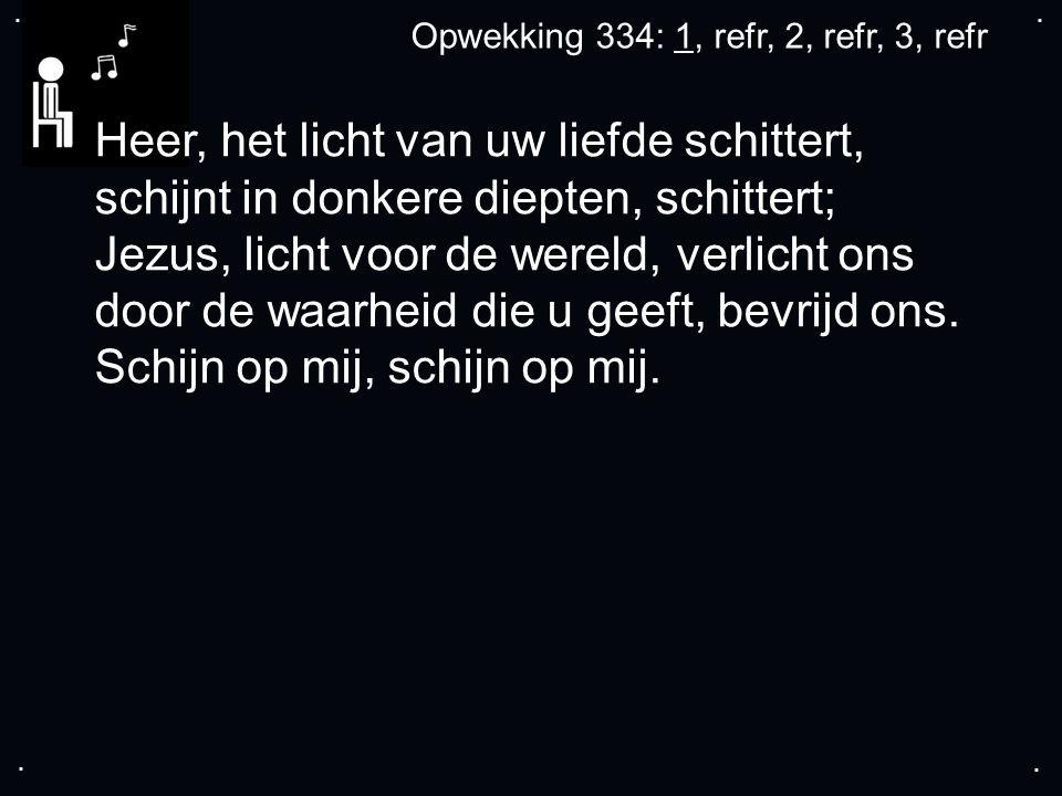 .... Opwekking 334: 1, refr, 2, refr, 3, refr Heer, het licht van uw liefde schittert, schijnt in donkere diepten, schittert; Jezus, licht voor de wer