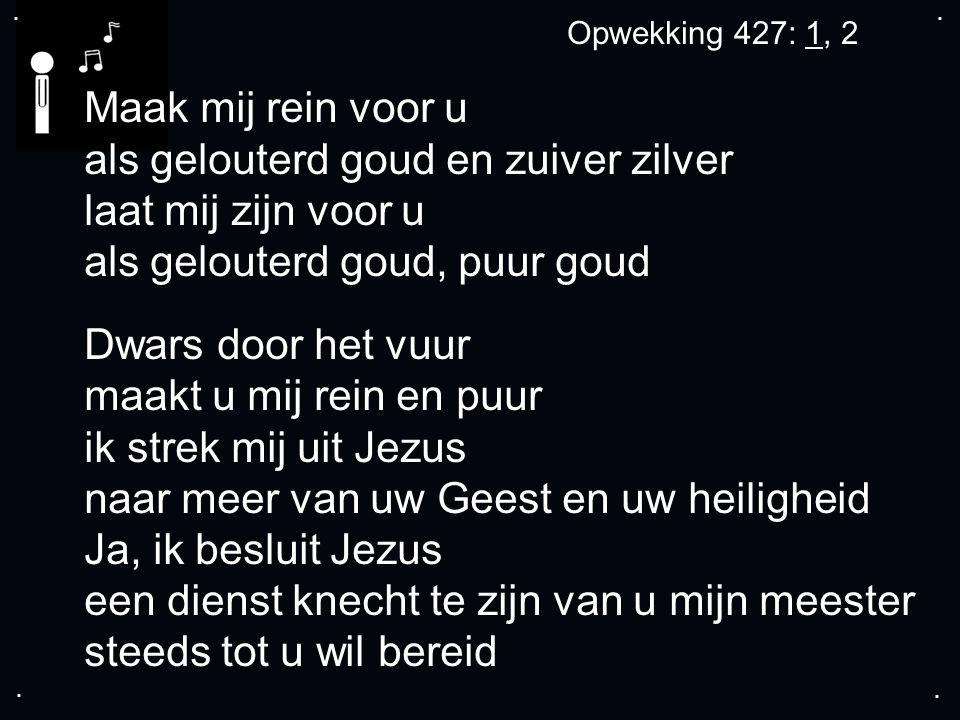 .... Opwekking 427: 1, 2 Maak mij rein voor u als gelouterd goud en zuiver zilver laat mij zijn voor u als gelouterd goud, puur goud Dwars door het vu