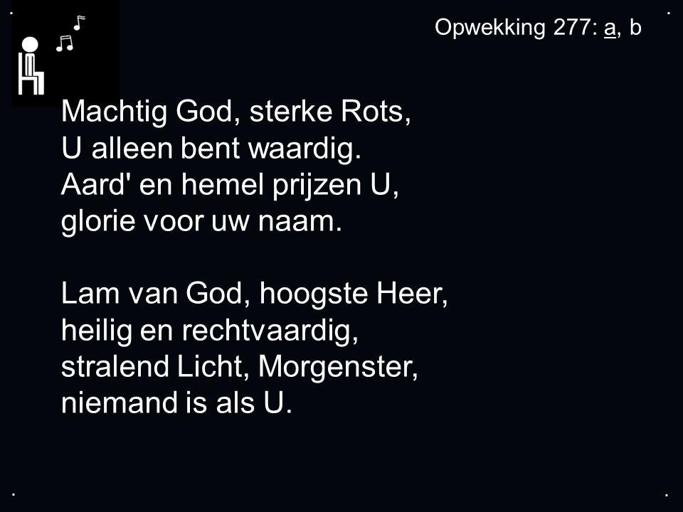 .... Machtig God, sterke Rots, U alleen bent waardig. Aard' en hemel prijzen U, glorie voor uw naam. Lam van God, hoogste Heer, heilig en rechtvaardig