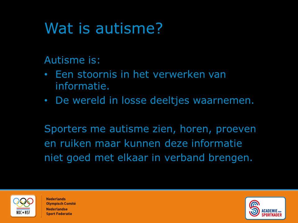 Wat is autisme? Autisme is: Een stoornis in het verwerken van informatie. De wereld in losse deeltjes waarnemen. Sporters me autisme zien, horen, proe