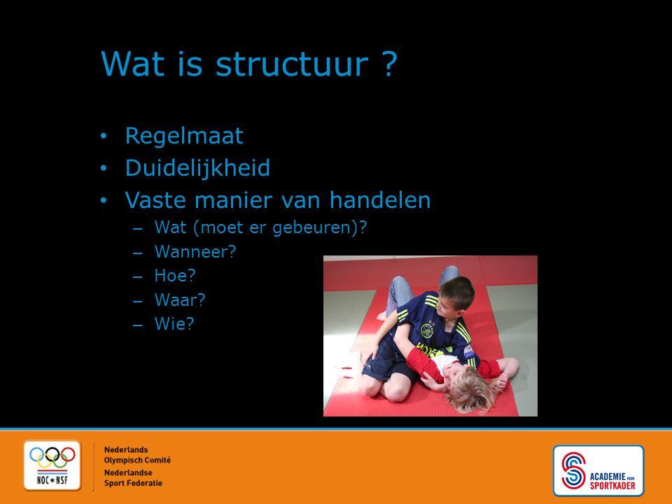 Wat is structuur ? Regelmaat Duidelijkheid Vaste manier van handelen – Wat (moet er gebeuren)? – Wanneer? – Hoe? – Waar? – Wie?