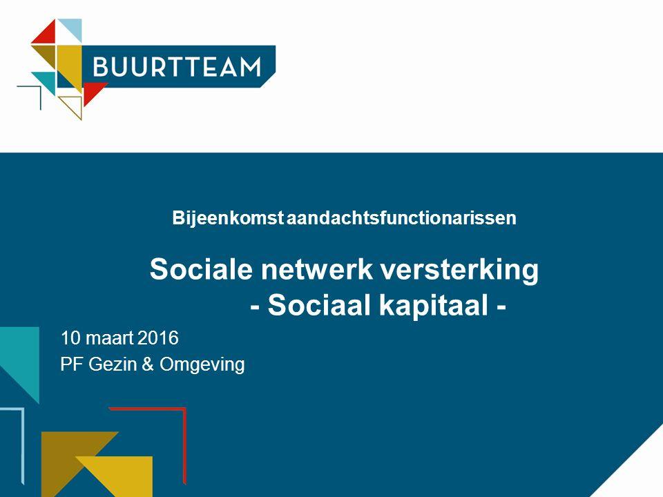 Bijeenkomst aandachtsfunctionarissen Sociale netwerk versterking - Sociaal kapitaal - 10 maart 2016 PF Gezin & Omgeving