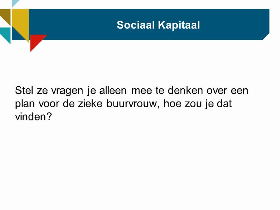Sociaal Kapitaal Stel ze vragen je alleen mee te denken over een plan voor de zieke buurvrouw, hoe zou je dat vinden