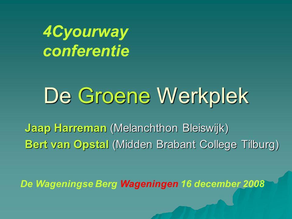 De Groene Werkplek Jaap Harreman (Melanchthon Bleiswijk) Bert van Opstal (Midden Brabant College Tilburg) 4Cyourway conferentie De Wageningse Berg Wageningen 16 december 2008