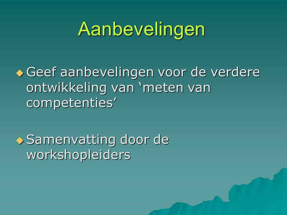 Aanbevelingen  Geef aanbevelingen voor de verdere ontwikkeling van 'meten van competenties'  Samenvatting door de workshopleiders