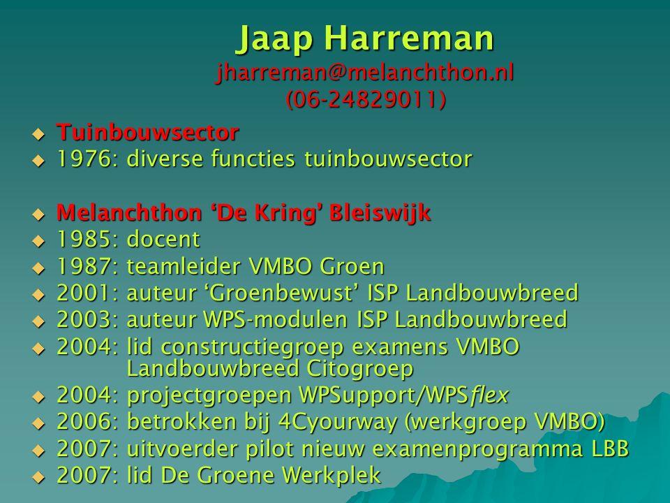 Jaap Harreman jharreman@melanchthon.nl (06-24829011)  Tuinbouwsector  1976: diverse functies tuinbouwsector  Melanchthon 'De Kring' Bleiswijk  1985: docent  1987: teamleider VMBO Groen  2001: auteur 'Groenbewust' ISP Landbouwbreed  2003: auteur WPS-modulen ISP Landbouwbreed  2004: lid constructiegroep examens VMBO Landbouwbreed Citogroep  2004: projectgroepen WPSupport/WPSflex  2006: betrokken bij 4Cyourway (werkgroep VMBO)  2007: uitvoerder pilot nieuw examenprogramma LBB  2007: lid De Groene Werkplek