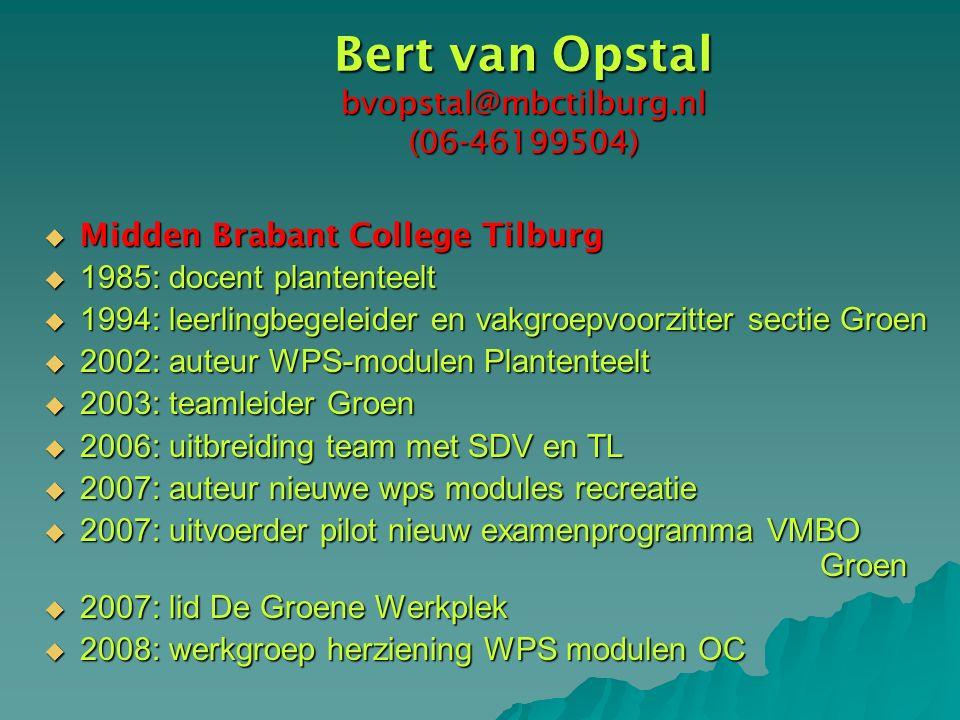 Bert van Opstal bvopstal@mbctilburg.nl (06-46199504)  Midden Brabant College Tilburg  1985: docent plantenteelt  1994: leerlingbegeleider en vakgroepvoorzitter sectie Groen  2002: auteur WPS-modulen Plantenteelt  2003: teamleider Groen  2006: uitbreiding team met SDV en TL  2007: auteur nieuwe wps modules recreatie  2007: uitvoerder pilot nieuw examenprogramma VMBO Groen  2007: lid De Groene Werkplek  2008: werkgroep herziening WPS modulen OC