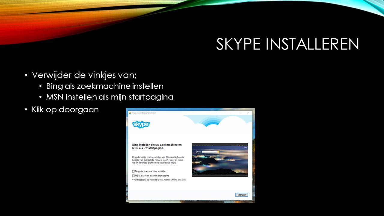 SKYPE INSTALLEREN Verwijder de vinkjes van; Bing als zoekmachine instellen MSN instellen als mijn startpagina Klik op doorgaan