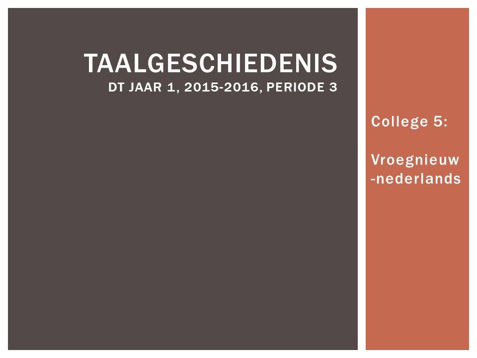 College 5: Vroegnieuw -nederlands TAALGESCHIEDENIS DT JAAR 1, 2015-2016, PERIODE 3
