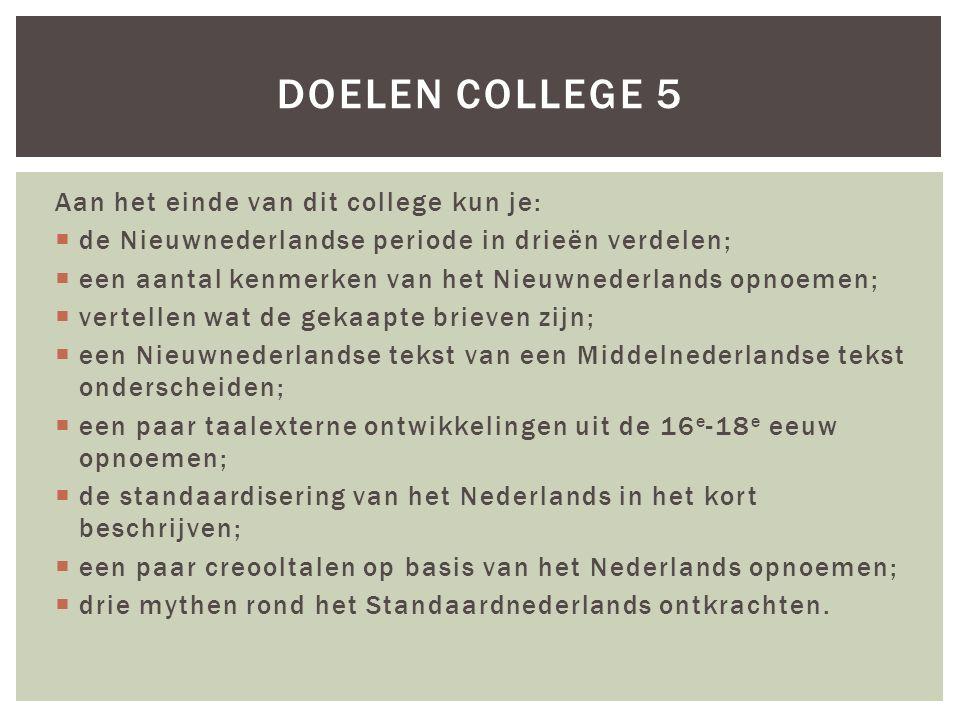 Aan het einde van dit college kun je:  de Nieuwnederlandse periode in drieën verdelen;  een aantal kenmerken van het Nieuwnederlands opnoemen;  vertellen wat de gekaapte brieven zijn;  een Nieuwnederlandse tekst van een Middelnederlandse tekst onderscheiden;  een paar taalexterne ontwikkelingen uit de 16 e -18 e eeuw opnoemen;  de standaardisering van het Nederlands in het kort beschrijven;  een paar creooltalen op basis van het Nederlands opnoemen;  drie mythen rond het Standaardnederlands ontkrachten.