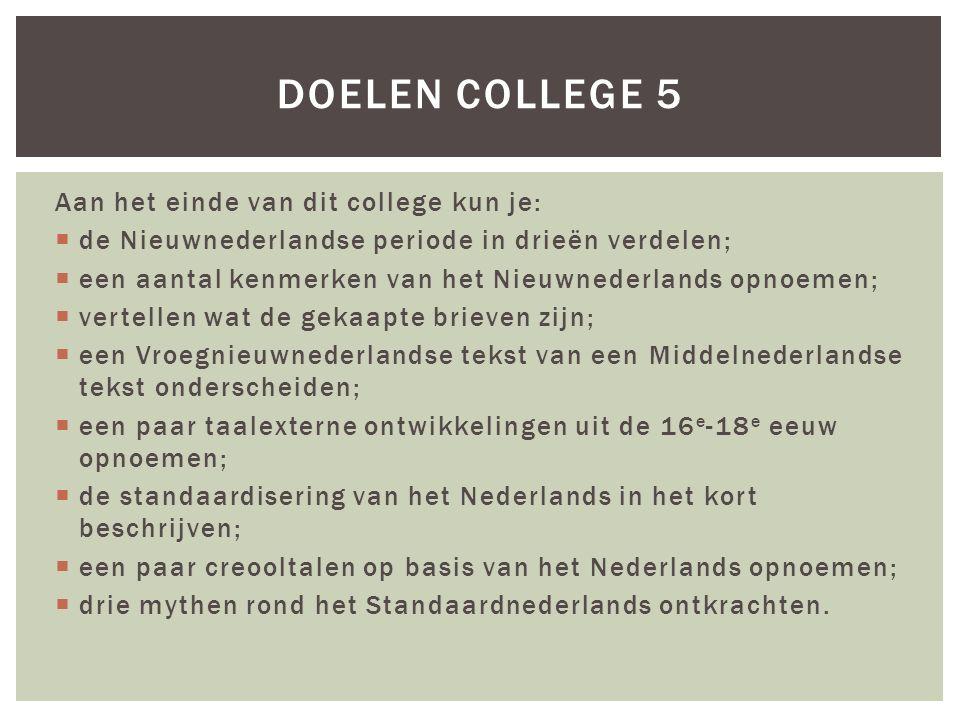 Aan het einde van dit college kun je:  de Nieuwnederlandse periode in drieën verdelen;  een aantal kenmerken van het Nieuwnederlands opnoemen;  vertellen wat de gekaapte brieven zijn;  een Vroegnieuwnederlandse tekst van een Middelnederlandse tekst onderscheiden;  een paar taalexterne ontwikkelingen uit de 16 e -18 e eeuw opnoemen;  de standaardisering van het Nederlands in het kort beschrijven;  een paar creooltalen op basis van het Nederlands opnoemen;  drie mythen rond het Standaardnederlands ontkrachten.