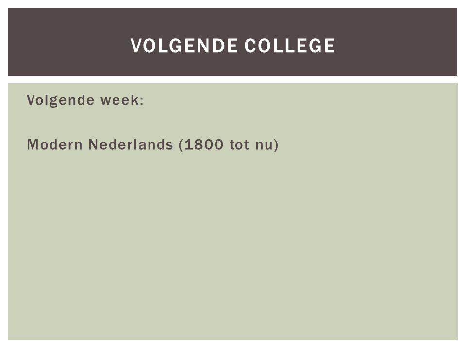 Volgende week: Modern Nederlands (1800 tot nu) VOLGENDE COLLEGE