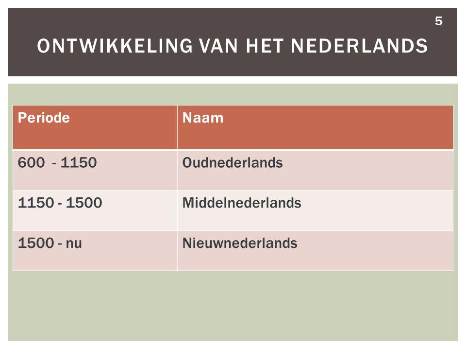 5 ONTWIKKELING VAN HET NEDERLANDS PeriodeNaam 600 - 1150Oudnederlands 1150 - 1500Middelnederlands 1500 - nuNieuwnederlands