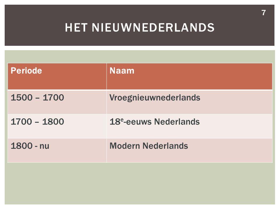 7 HET NIEUWNEDERLANDS PeriodeNaam 1500 – 1700Vroegnieuwnederlands 1700 – 180018 e -eeuws Nederlands 1800 - nuModern Nederlands