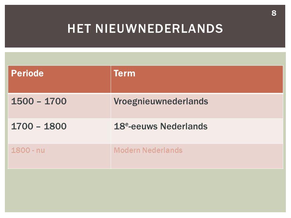 8 HET NIEUWNEDERLANDS PeriodeTerm 1500 – 1700Vroegnieuwnederlands 1700 – 180018 e -eeuws Nederlands 1800 - nuModern Nederlands