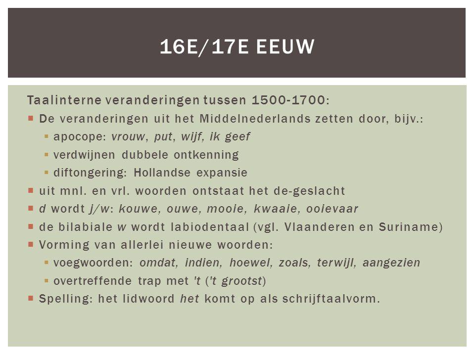 Taalinterne veranderingen tussen 1500-1700:  De veranderingen uit het Middelnederlands zetten door, bijv.:  apocope: vrouw, put, wijf, ik geef  verdwijnen dubbele ontkenning  diftongering: Hollandse expansie  uit mnl.