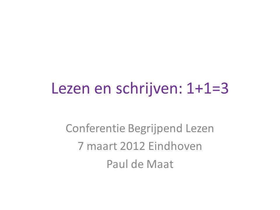 Lezen en schrijven: 1+1=3 Conferentie Begrijpend Lezen 7 maart 2012 Eindhoven Paul de Maat