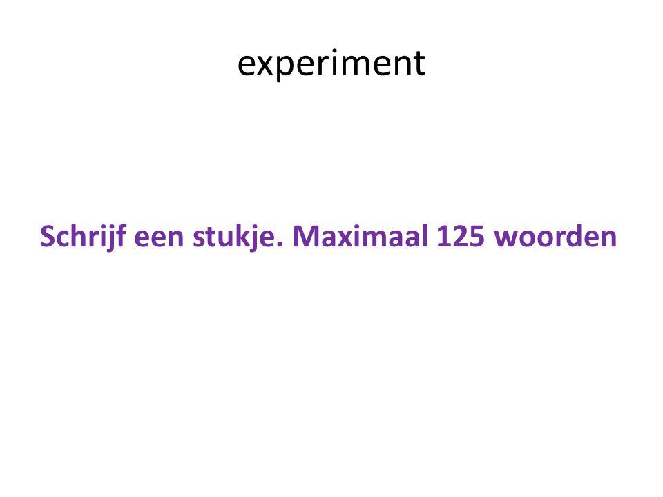 experiment Schrijf een stukje. Maximaal 125 woorden