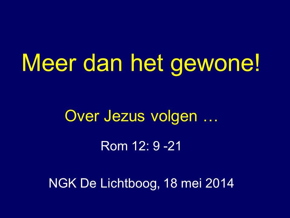 Meer dan het gewone! Over Jezus volgen … Rom 12: 9 -21 NGK De Lichtboog, 18 mei 2014