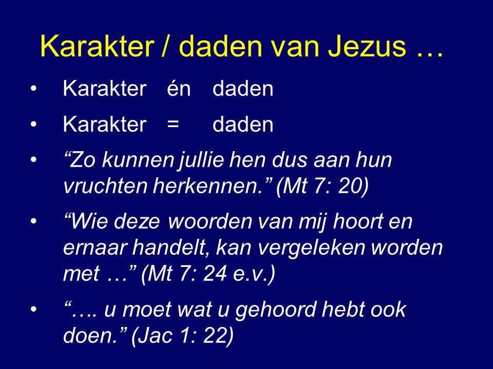 Karakter / daden van Jezus … Karakter én daden Karakter=daden Zo kunnen jullie hen dus aan hun vruchten herkennen. (Mt 7: 20) Wie deze woorden van mij hoort en ernaar handelt, kan vergeleken worden met … (Mt 7: 24 e.v.) ….