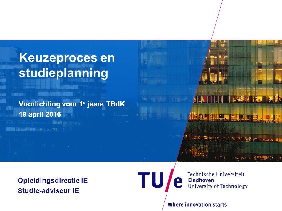 Keuzeproces en studieplanning Voorlichting voor 1 e jaars TBdK 18 april 2016 Opleidingsdirectie IE Studie-adviseur IE