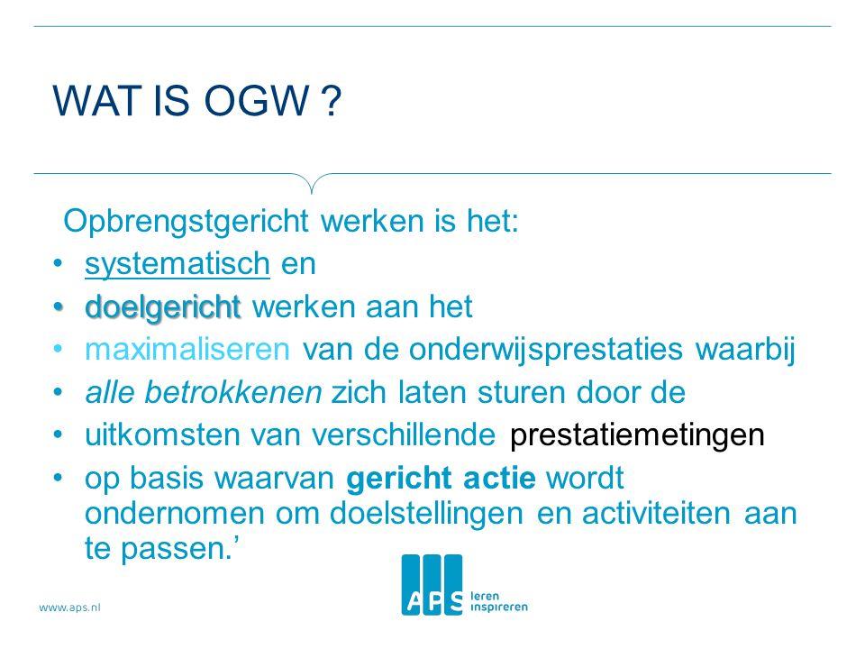 WAT IS OGW ? Opbrengstgericht werken is het: systematisch en doelgerichtdoelgericht werken aan het maximaliseren van de onderwijsprestaties waarbij al