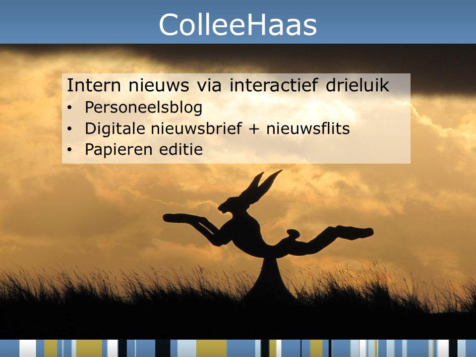 Intern nieuws via interactief drieluik Personeelsblog Digitale nieuwsbrief + nieuwsflits Papieren editie ColleeHaas
