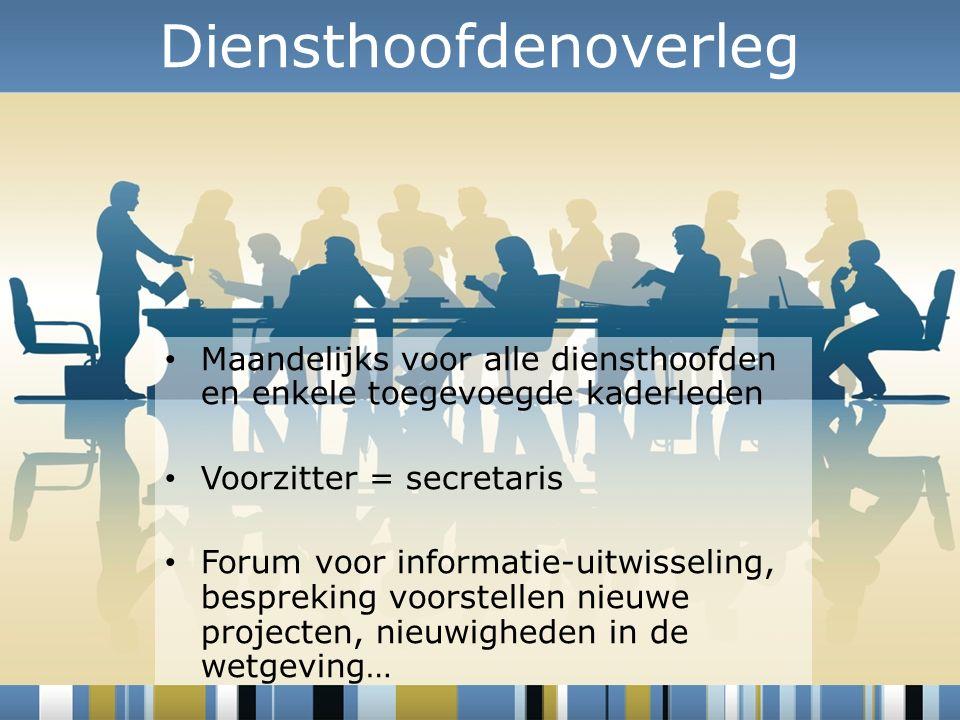 Diensthoofdenoverleg Maandelijks voor alle diensthoofden en enkele toegevoegde kaderleden Voorzitter = secretaris Forum voor informatie-uitwisseling, bespreking voorstellen nieuwe projecten, nieuwigheden in de wetgeving…