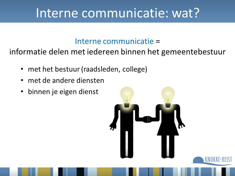 Interne communicatie: wat? Interne communicatie = informatie delen met iedereen binnen het gemeentebestuur met het bestuur (raadsleden, college) met d