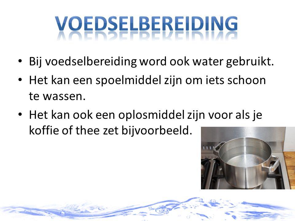 Bij voedselbereiding word ook water gebruikt. Het kan een spoelmiddel zijn om iets schoon te wassen. Het kan ook een oplosmiddel zijn voor als je koff