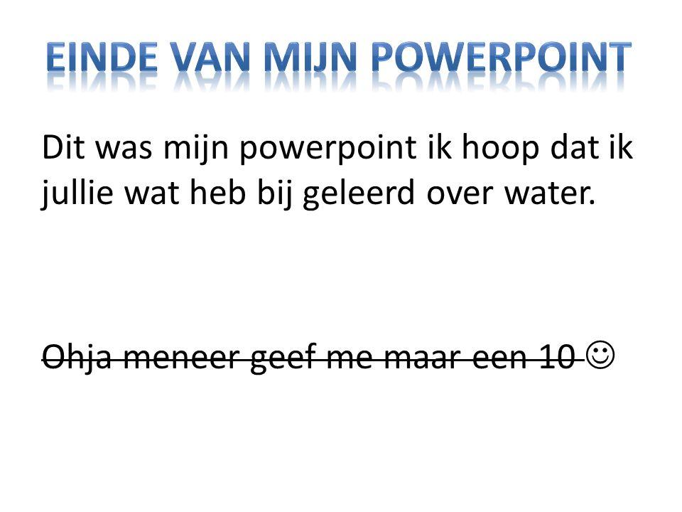 Dit was mijn powerpoint ik hoop dat ik jullie wat heb bij geleerd over water. Ohja meneer geef me maar een 10