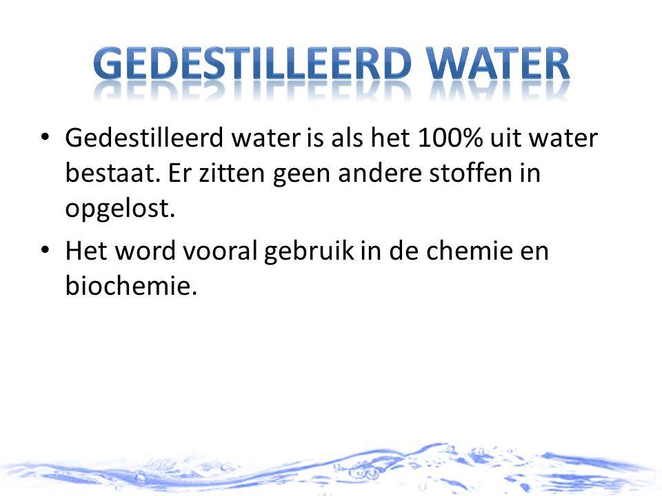 Gedestilleerd water is als het 100% uit water bestaat. Er zitten geen andere stoffen in opgelost. Het word vooral gebruik in de chemie en biochemie.
