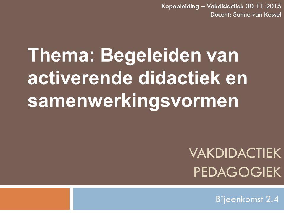 VAKDIDACTIEK PEDAGOGIEK Bijeenkomst 2.4 Kopopleiding – Vakdidactiek 30-11-2015 Docent: Sanne van Kessel Thema: Begeleiden van activerende didactiek en samenwerkingsvormen