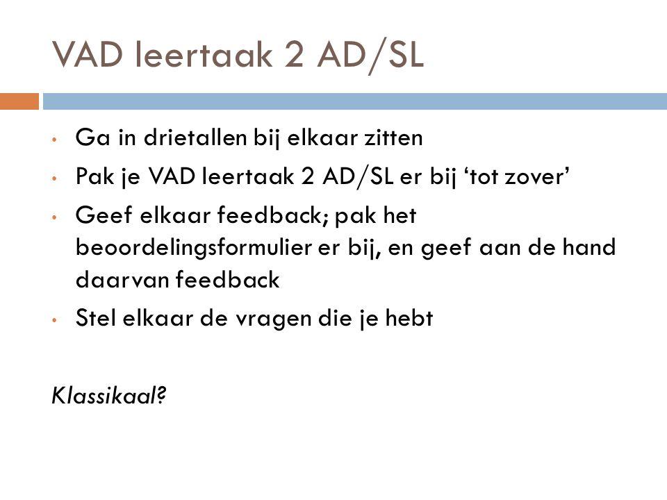 VAD leertaak 2 AD/SL Ga in drietallen bij elkaar zitten Pak je VAD leertaak 2 AD/SL er bij 'tot zover' Geef elkaar feedback; pak het beoordelingsformulier er bij, en geef aan de hand daarvan feedback Stel elkaar de vragen die je hebt Klassikaal?