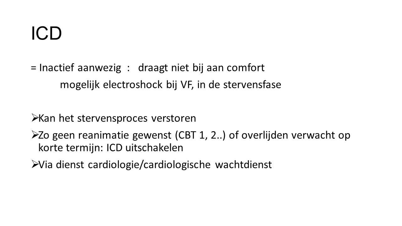 ICD = Inactief aanwezig : draagt niet bij aan comfort mogelijk electroshock bij VF, in de stervensfase  Kan het stervensproces verstoren  Zo geen reanimatie gewenst (CBT 1, 2..) of overlijden verwacht op korte termijn: ICD uitschakelen  Via dienst cardiologie/cardiologische wachtdienst