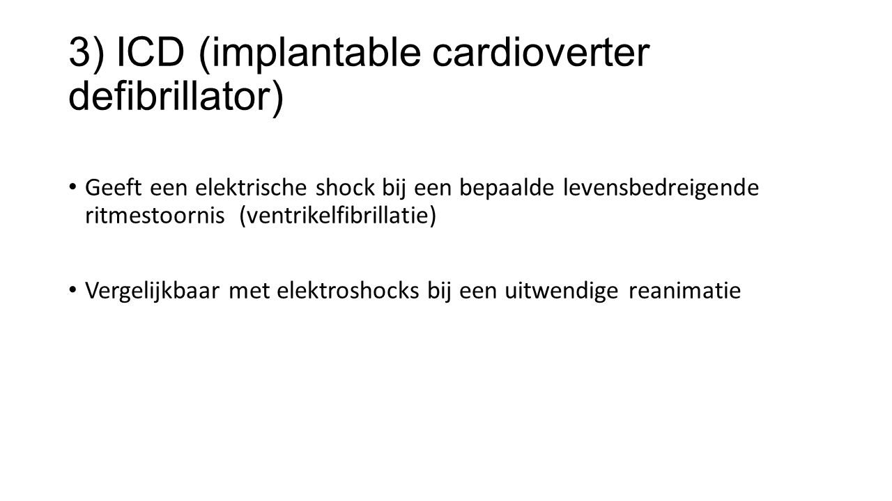3) ICD (implantable cardioverter defibrillator) Geeft een elektrische shock bij een bepaalde levensbedreigende ritmestoornis (ventrikelfibrillatie) Vergelijkbaar met elektroshocks bij een uitwendige reanimatie