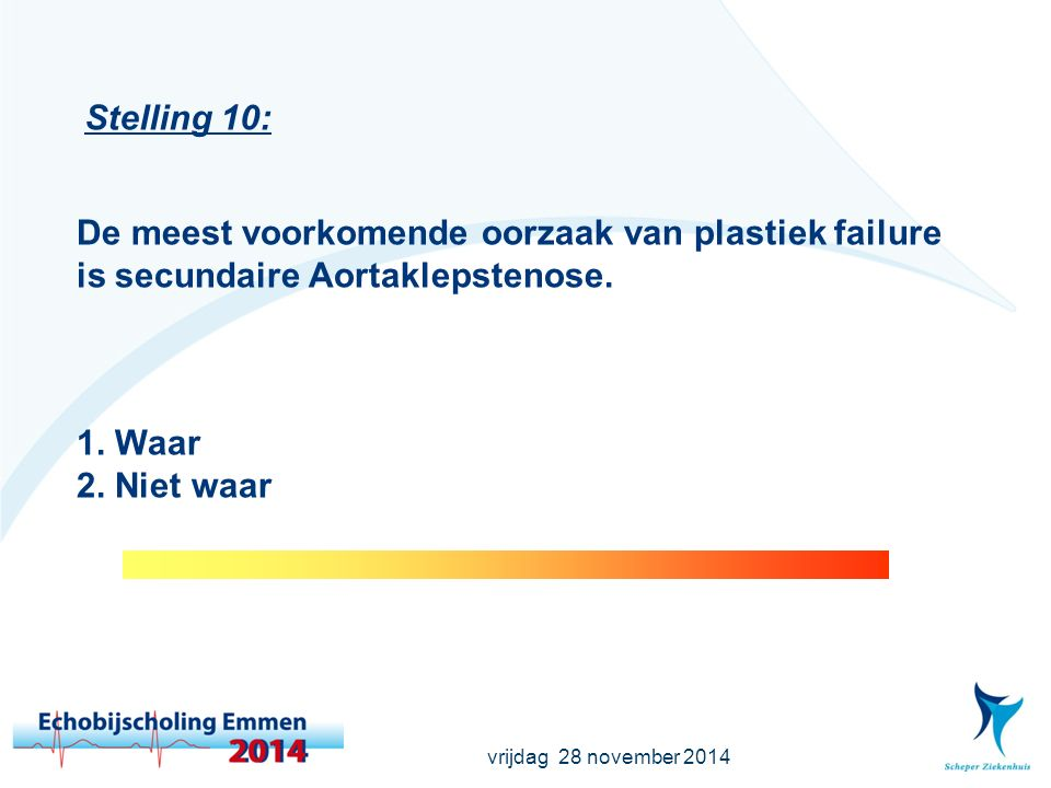 vrijdag 28 november 2014 Stelling 10: De meest voorkomende oorzaak van plastiek failure is secundaire Aortaklepstenose. 1. Waar 2. Niet waar